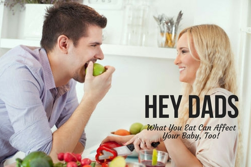 HEY DADS – WHAT YOU EAT CAN AFFECT YOUR BABY, TOO!