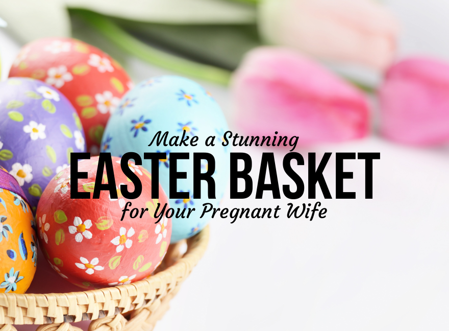 Make a Stunning Easter Basket for Your Pregnant Wife