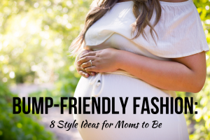 Bump-Friendly Fashion: 8 Style Ideas for Moms to Be
